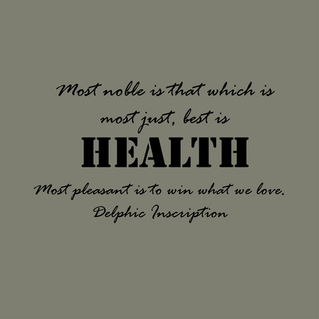 which: Most noble is that which is most just, best is health; Most pleasant is to win what we love. Delphic Inscription
