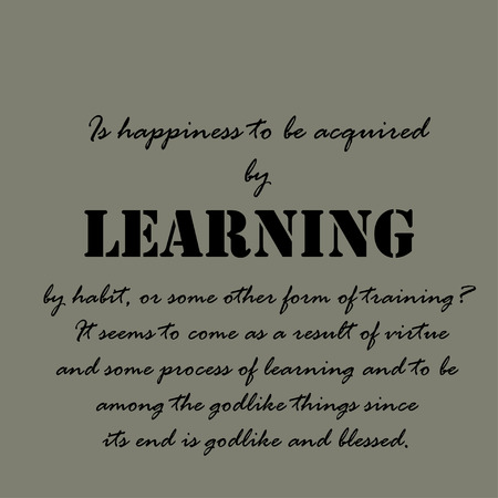 acquired: Is happiness to be acquired by learning, by habit, or some other form of training? It seems to come as a result of virtue and some process of learning and to be among the godlike things since its end is godlike and blessed. Illustration