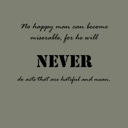 No happy man can become miserable, for he will never do acts that are hateful and mean.