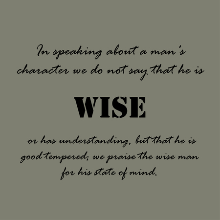 mans: In speaking about a mans character we do not say that he is wise or has understanding, but that he is good tempered; we praise the wise man for his state of mind.