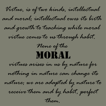 by virtue: Virtue, is of two kinds, intellectual and moral; intellectual owes its birth and growth to teaching while moral virtue comes to us through habit. Illustration