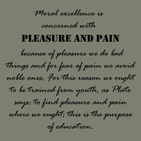 concerned: Moral excellence is concerned with pleasure and pain; because of pleasure we do bad things and for fear of pain we avoid noble ones.
