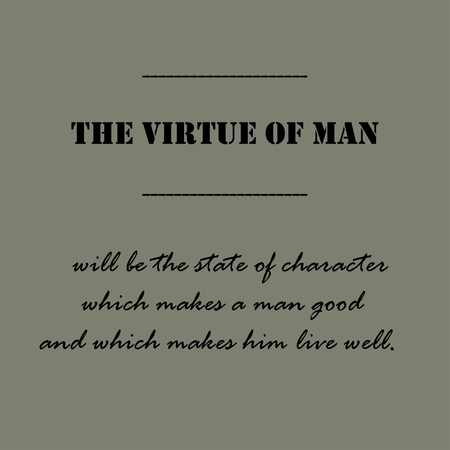 virtue: The virtue of man will be the state of character which makes a man good and which makes him live well. Illustration