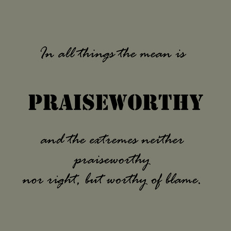 praiseworthy: In all things the mean is praiseworthy, and the extremes neither praiseworthy nor right, but worthy of blame.