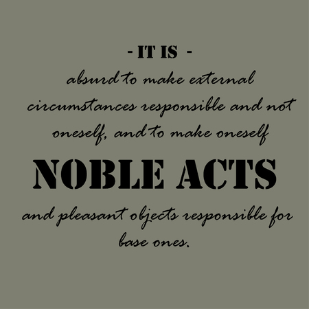 It is absurd to make external circumstances responsible and not oneself, and to make oneself responsible for noble acts and pleasant objects responsible for base ones.