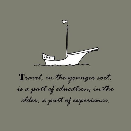 younger: Travel, in the younger sort, is a part of education,  in the elder, a part of experience.