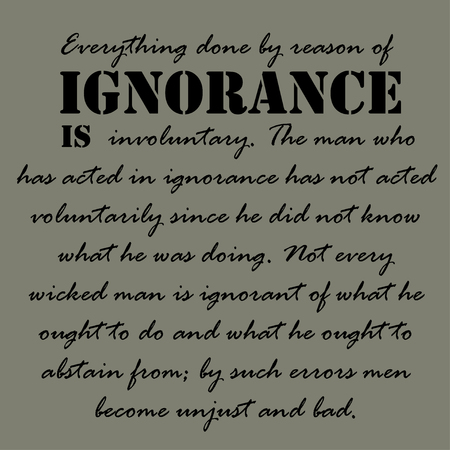 reason: Everything done by reason of ignorance is involuntary. The man who has acted in ignorance has not acted voluntarily since he did not know what he was doing.