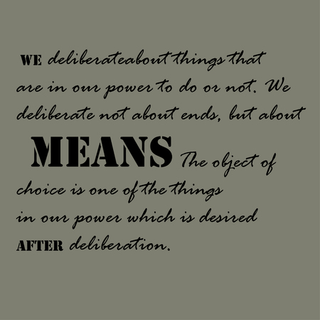 deliberate: We deliberate about things that are in our power to do or not. We deliberate not about ends, but about means. The object of choice is one of the things in our power which is desired after deliberation.