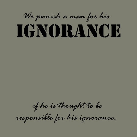 We punish a man for his ignorance if he is thought to be responsible for his ignorance. Ilustração