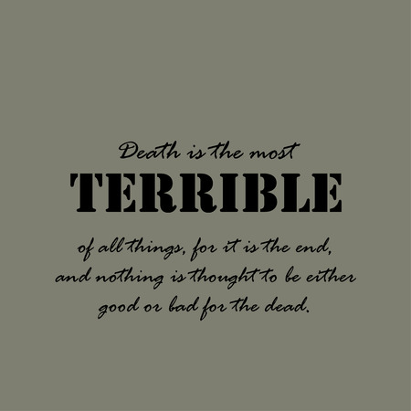 nothing: Death is the most terrible of all things, for it is the end, and nothing is thought to be either good or bad for the dead.