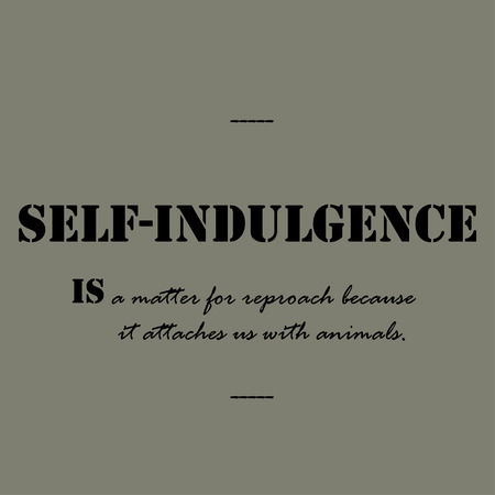 indulgence: Self-indulgence is a matter for reproach because it attaches us with animals.