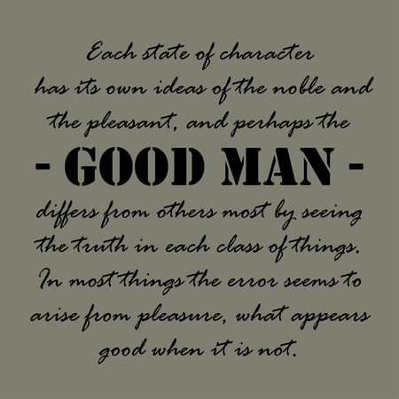 Each state of character has its own ideas of the noble and the pleasant, and perhaps the good man differs from others most by seeing the truth in each class of things.