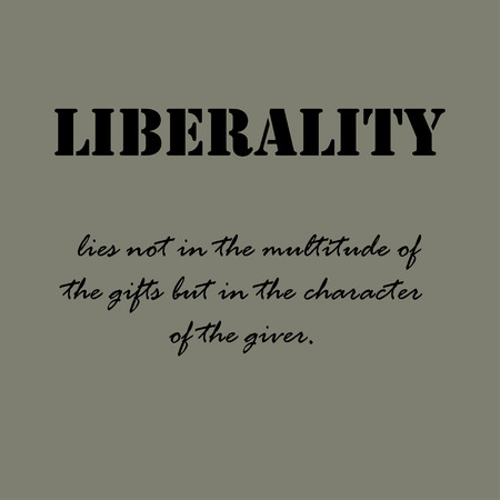 giver: Liberality lies not in the multitude of the gifts but in the character of the giver. Illustration
