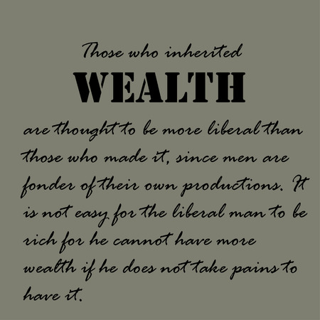 those: Those who inherited wealth are thought to be more liberal than those who made it, since men are fonder of their own productions.