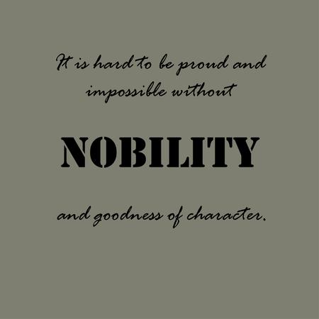 bondad: Es difícil estar orgulloso e imposible sin la nobleza y la bondad del carácter.