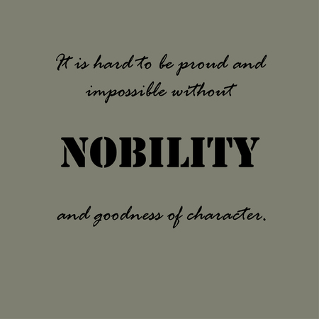 goodness: It is hard to be proud and impossible without nobility and goodness of character.