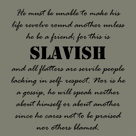 servile: He must be unable to make his life revolve round another unless he be a friend,  for this is slavish and all flatters are servile people lacking in self- respect.