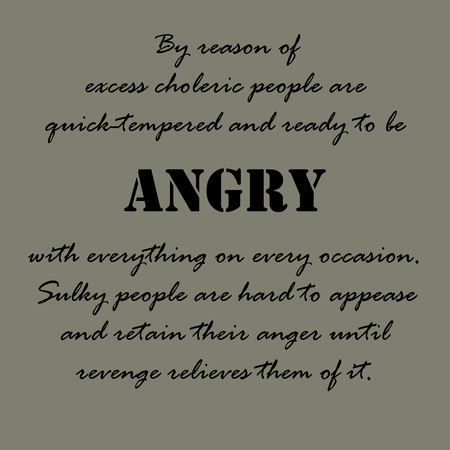 choleric: By reason of excess choleric people are quick-tempered and ready to be angry with everything on every occasion.