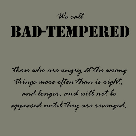 We call bad-tempered those who are angry at the wrong things more often than is right, and longer, and will not be appeased until they are revenged.