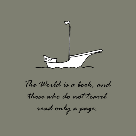 The World is a book, and those who do not travel read only a page.  Saint Augustine.
