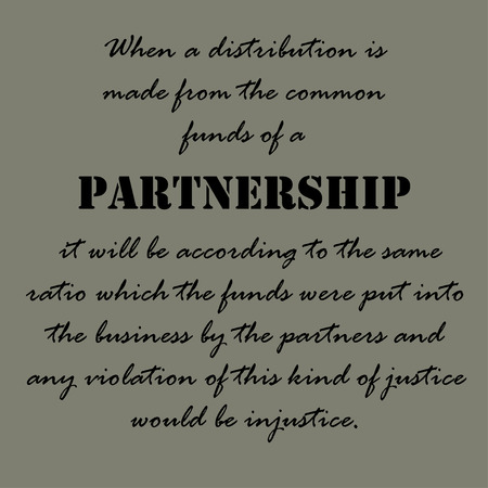 injustice: When a distribution is made from the common funds of a partnership it will be according to the same ratio which the funds were put into the business by the partners and any violation of this kind of justice would be injustice.