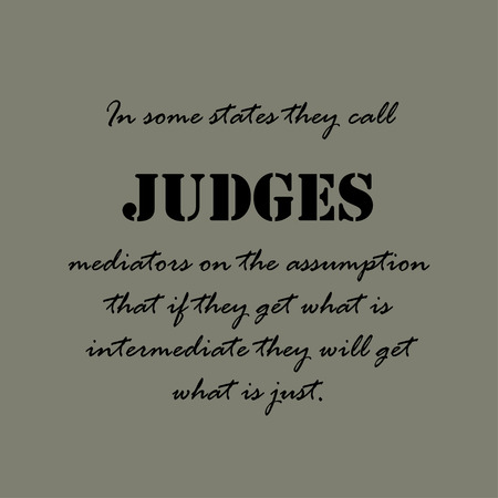 they: In some states they call judges mediators on the assumption that if they get what is intermediate they will get what is just.