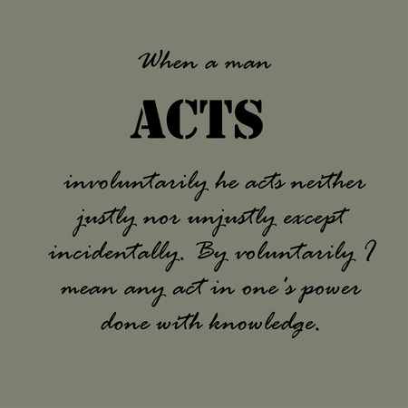 When a man acts involuntarily he acts neither justly nor unjustly except incidentally. By voluntarily I mean any act in ones power done with knowledge.