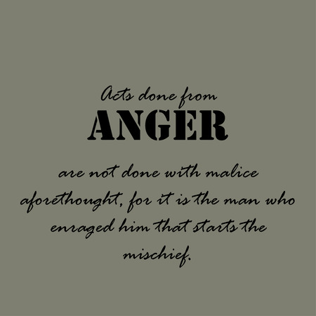 malice: Acts done from anger are not done with malice aforethought, for it is the man who enraged him that starts the mischief.
