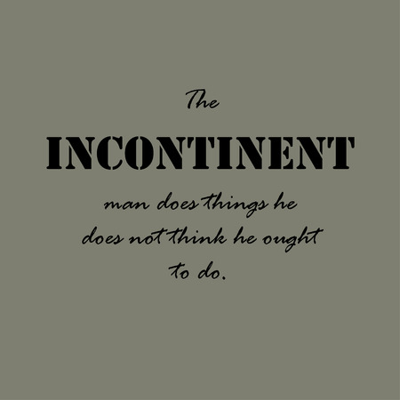 The incontinent man does things he does not think he ought to do.