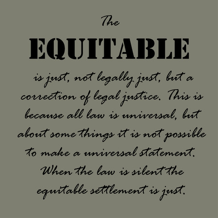 equitable: The equitable is just, not legally just, but a correction of legal justice. Illustration