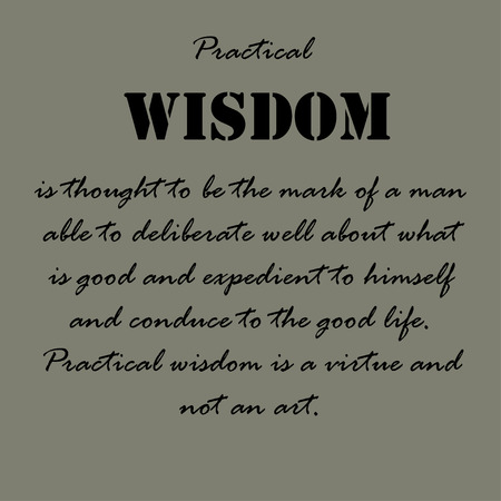 practical: Practical wisdom is thought to be the mark of a man able to deliberate well about what is good and expedient to himself and conduce to the good life. Practical wisdom is a virtue and not an art. Illustration
