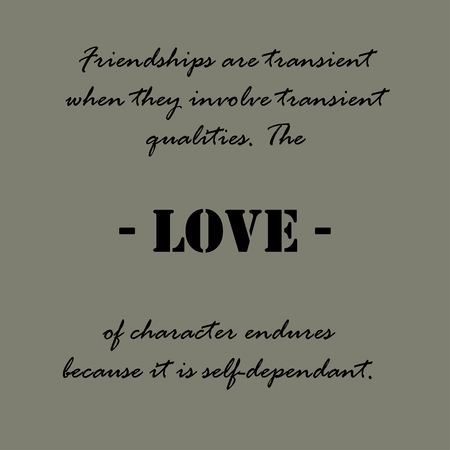 when: Friendships are transient when they involve transient qualities. The love of character endures because it is self-dependant. Aristotle Quotes.