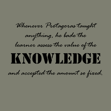 taught: Whenever Protagoras taught anything, he bade the learner assess the value of the knowledge and accepted the amount so fixed. Aristotle Quotes. Illustration