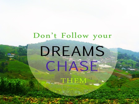 chase: Inspirational quote Don t Follow your dream CHASE them