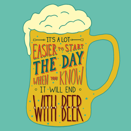 easier: Its a lot easier to start the day, when you know it will end with beer.  Handmade Typographic Art for Poster Print Greeting Card T shirt apparel design, hand crafted vector illustration.