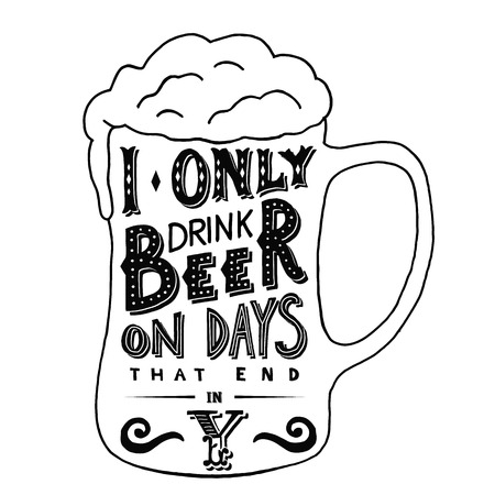 beer foam: I only drink beer on days that end in Y. Handmade Typographic Art for Poster Print Greeting Card T shirt apparel design, hand crafted vector illustration. Made in vintage retro style. Illustration