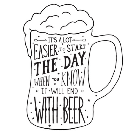 beer mugs: Its a lot easier to start the day, when you know it will end with beer.  Handmade Typographic Art for Poster Print Greeting Card T shirt apparel design, hand crafted vector illustration.