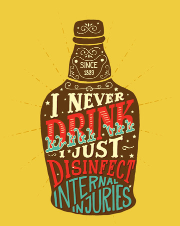 i t: I never drink. I just disinfect internal injuries. Handmade Typographic Art for Poster Print Greeting Card T shirt apparel design, hand crafted vector illustration. Made in vintage retro style. Illustration