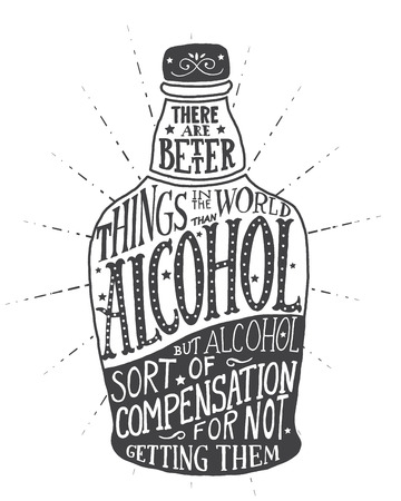 of them: There are better things in the world than alcohol, but alcohol sort of compensation for not getting them. Handmade Typographic Art for Poster Print Greeting Card T shirt apparel design