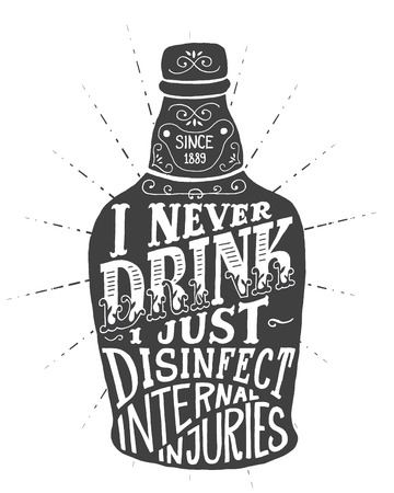 disinfect: I never drink. I just disinfect internal injuries. Handmade Typographic Art for Poster Print Greeting Card T shirt apparel design, hand crafted vector illustration. Made in vintage retro style. Illustration