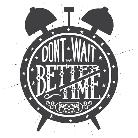 Don't wait for better time .Handmade Typographic Art for Poster Print Greeting Card T shirt apparel design, hand crafted vector illustration. Made in vintage retro style.