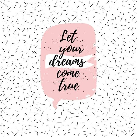 come: Let your dreams come true fashion poster. Vector quote with pink speech bubble on abstract confetti background. Typography poster.
