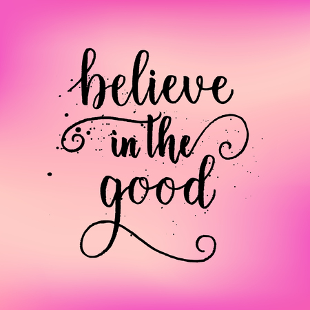 Believe in the good greeting card, poster, print on pink blurred background. Vector brush calligraphy, hand lettering quote.