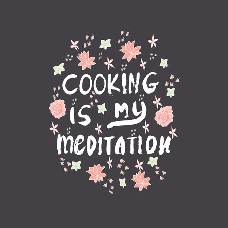 Motivational quote Cooking is my meditation with flowers. Dark background.