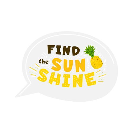 Find sunshine yellow flat vector lettering inside speech bubble. Motivational and inspirational quote. Pineapple hand drawn illustration. Positive optimistic t shirt print, sticker idea