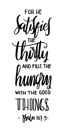 for he satisfies the thirsty and fill the hungry with the good things. Bible Verse. Hand Lettered Quote. Modern Calligraphy. Christian Poster
