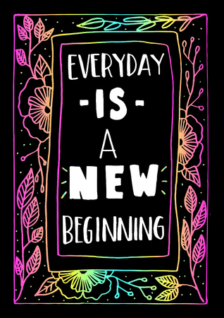 beginnings: Everyday Is The New Beginning with floral frame on Black Background. Hand Lettering. Modern Calligraphy. Handwritten Inspirational motivational quote.