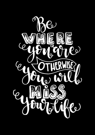 Buddha Quote. Be Where You Are, Otherwise You Will Miss Your Life. Hand Lettering. Modern Calligraphy. Handwritten Inspirational motivational quote. Illustration