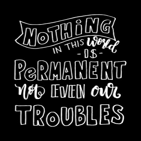 Hand Lettering Nothing In This World Is Permanent, Not Even Our Troubles. Modern Calligraphy. Handwritten, Inspirational motivational quote. Illustration