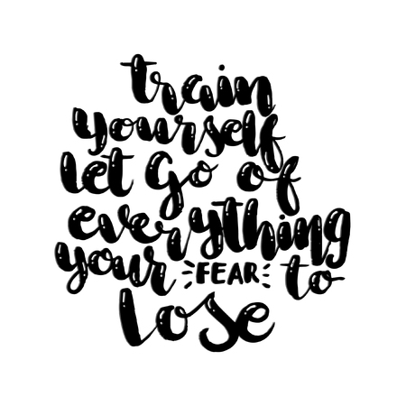 Hand Lettering Train Yourself to Let Go Of Everything Your Fear To Lose. Modern Calligraphy. Handwritten Inspirational motivational quote.